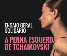Ensaio Geral Solidário 'A Perna Esquerda de Tchaikovski'